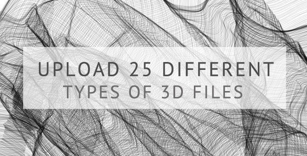 25 types of 3D file formats are able to be uploaded!